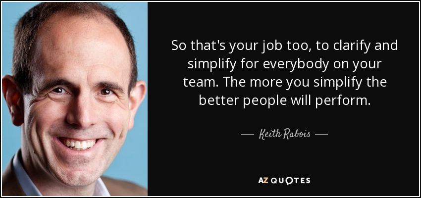 So that's your job too, to clarify and simplify for everybody on your team. The more you simplify the better people will perform. - Keith Rabois