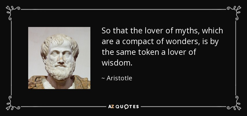 So that the lover of myths, which are a compact of wonders, is by the same token a lover of wisdom. - Aristotle