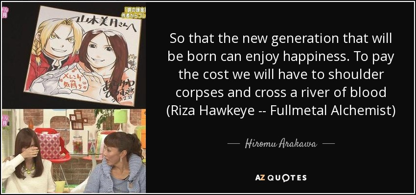 So that the new generation that will be born can enjoy happiness. To pay the cost we will have to shoulder corpses and cross a river of blood (Riza Hawkeye -- Fullmetal Alchemist) - Hiromu Arakawa