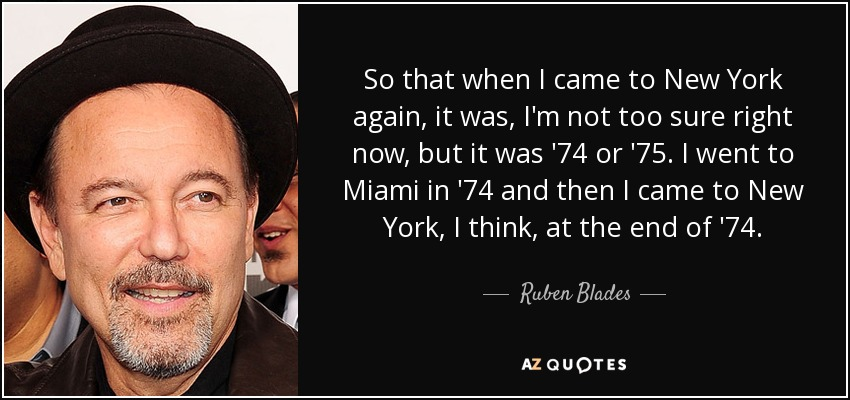So that when I came to New York again, it was, I'm not too sure right now, but it was '74 or '75. I went to Miami in '74 and then I came to New York, I think, at the end of '74. - Ruben Blades