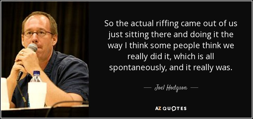 So the actual riffing came out of us just sitting there and doing it the way I think some people think we really did it, which is all spontaneously, and it really was. - Joel Hodgson