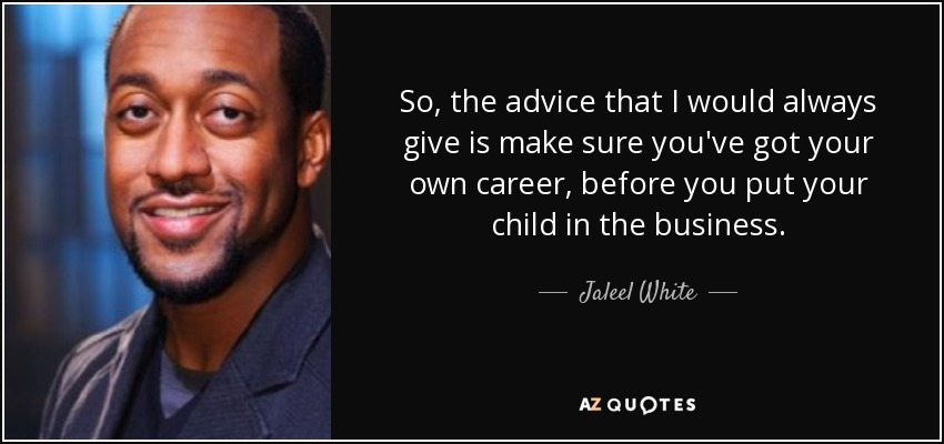 So, the advice that I would always give is make sure you've got your own career, before you put your child in the business. - Jaleel White
