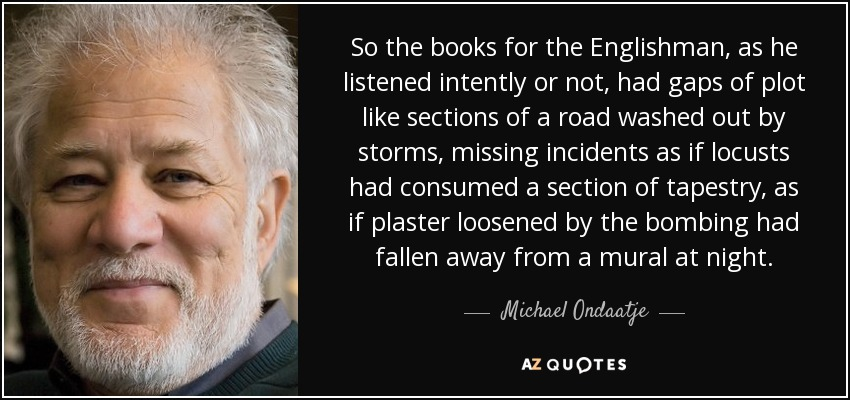 So the books for the Englishman, as he listened intently or not, had gaps of plot like sections of a road washed out by storms, missing incidents as if locusts had consumed a section of tapestry, as if plaster loosened by the bombing had fallen away from a mural at night. - Michael Ondaatje