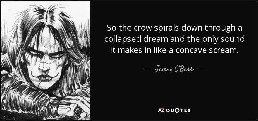 So the crow spirals down through a collapsed dream and the only sound it makes in like a concave scream. - James O'Barr