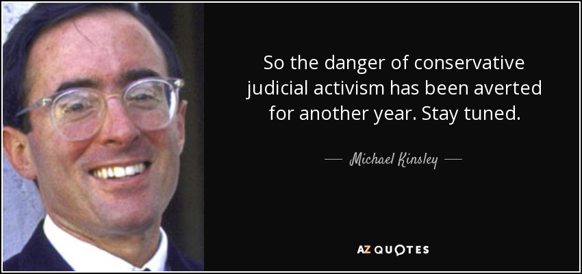 So the danger of conservative judicial activism has been averted for another year. Stay tuned. - Michael Kinsley