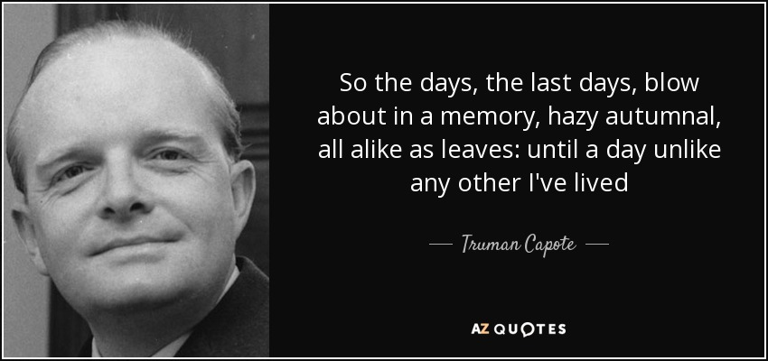 So the days, the last days, blow about in a memory, hazy autumnal, all alike as leaves: until a day unlike any other I've lived - Truman Capote
