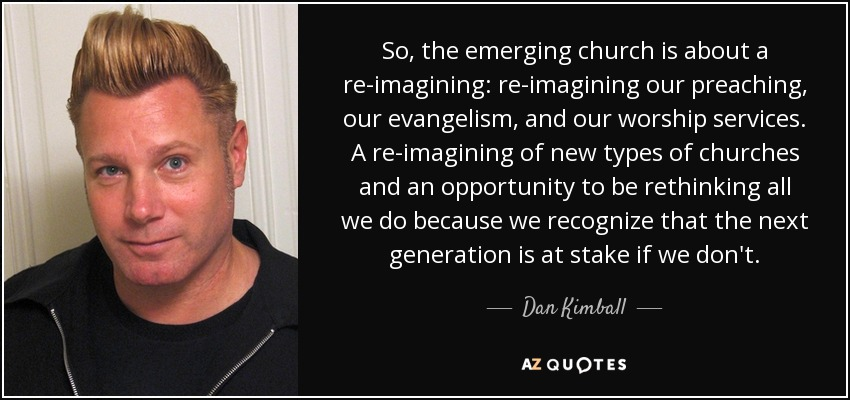 So, the emerging church is about a re-imagining: re-imagining our preaching, our evangelism, and our worship services. A re-imagining of new types of churches and an opportunity to be rethinking all we do because we recognize that the next generation is at stake if we don't. - Dan Kimball
