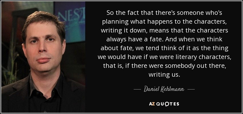 So the fact that there's someone who's planning what happens to the characters, writing it down, means that the characters always have a fate. And when we think about fate, we tend think of it as the thing we would have if we were literary characters, that is, if there were somebody out there, writing us. - Daniel Kehlmann