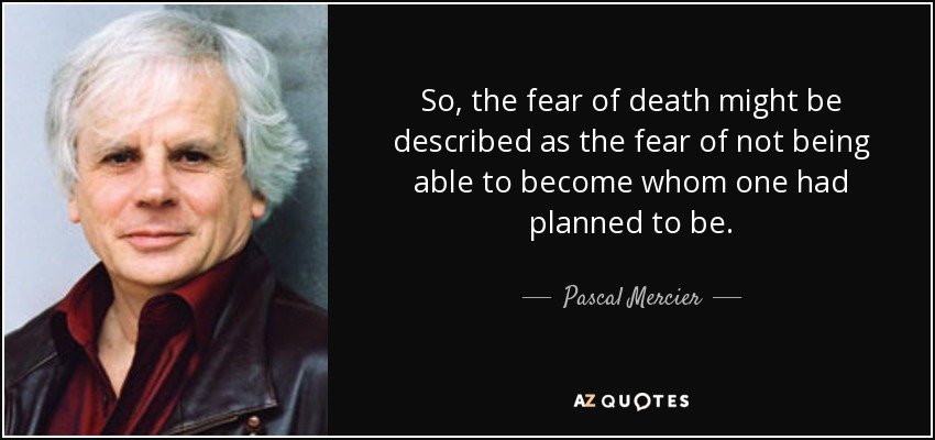 So, the fear of death might be described as the fear of not being able to become whom one had planned to be. - Pascal Mercier