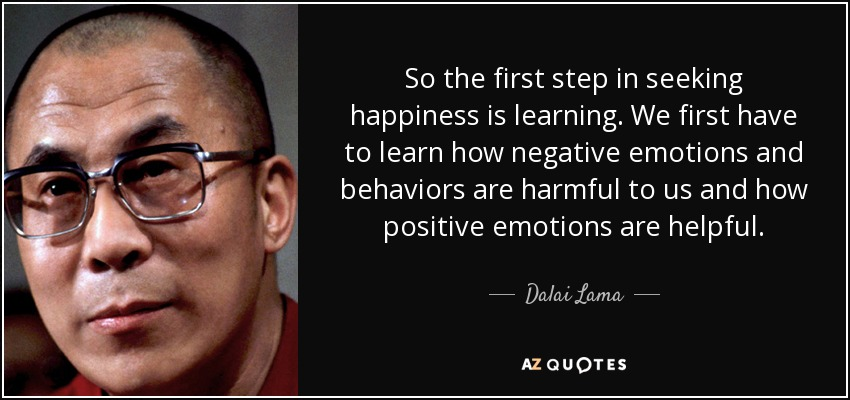 So the first step in seeking happiness is learning. We first have to learn how negative emotions and behaviors are harmful to us and how positive emotions are helpful. - Dalai Lama