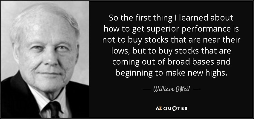 So the first thing I learned about how to get superior performance is not to buy stocks that are near their lows, but to buy stocks that are coming out of broad bases and beginning to make new highs. - William O'Neil