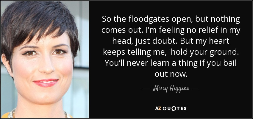 So the floodgates open, but nothing comes out. I'm feeling no relief in my head, just doubt. But my heart keeps telling me, 'hold your ground. You'll never learn a thing if you bail out now. - Missy Higgins
