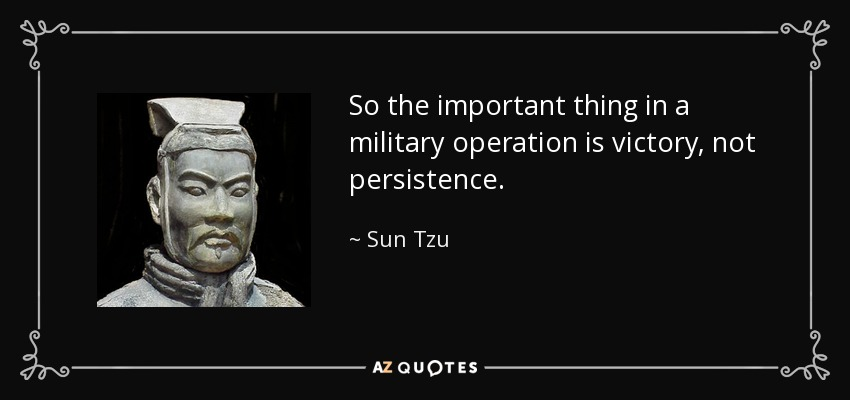 So the important thing in a military operation is victory, not persistence. - Sun Tzu