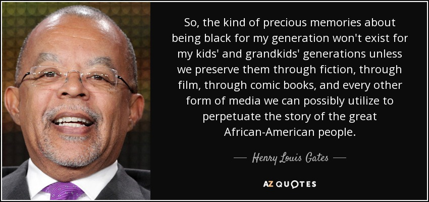 So, the kind of precious memories about being black for my generation won't exist for my kids' and grandkids' generations unless we preserve them through fiction, through film, through comic books, and every other form of media we can possibly utilize to perpetuate the story of the great African-American people. - Henry Louis Gates