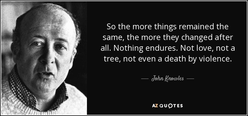 So the more things remained the same, the more they changed after all. Nothing endures. Not love, not a tree, not even a death by violence. - John Knowles