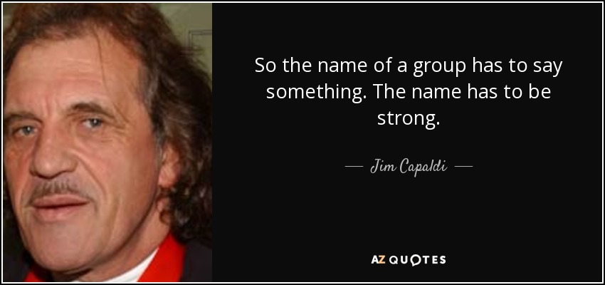 So the name of a group has to say something. The name has to be strong. - Jim Capaldi