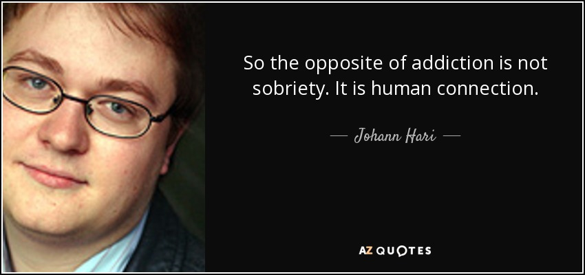 So the opposite of addiction is not sobriety. It is human connection. - Johann Hari
