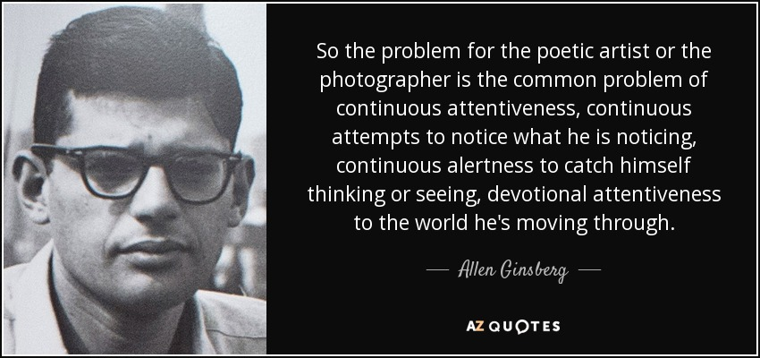 So the problem for the poetic artist or the photographer is the common problem of continuous attentiveness, continuous attempts to notice what he is noticing, continuous alertness to catch himself thinking or seeing, devotional attentiveness to the world he's moving through. - Allen Ginsberg