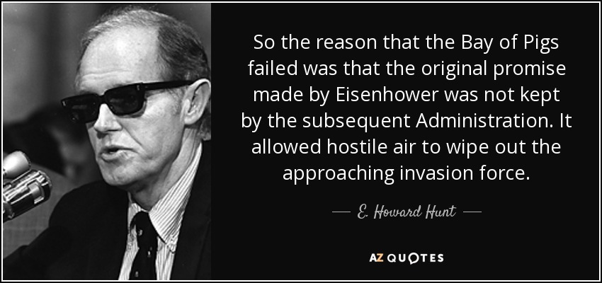 So the reason that the Bay of Pigs failed was that the original promise made by Eisenhower was not kept by the subsequent Administration. It allowed hostile air to wipe out the approaching invasion force. - E. Howard Hunt