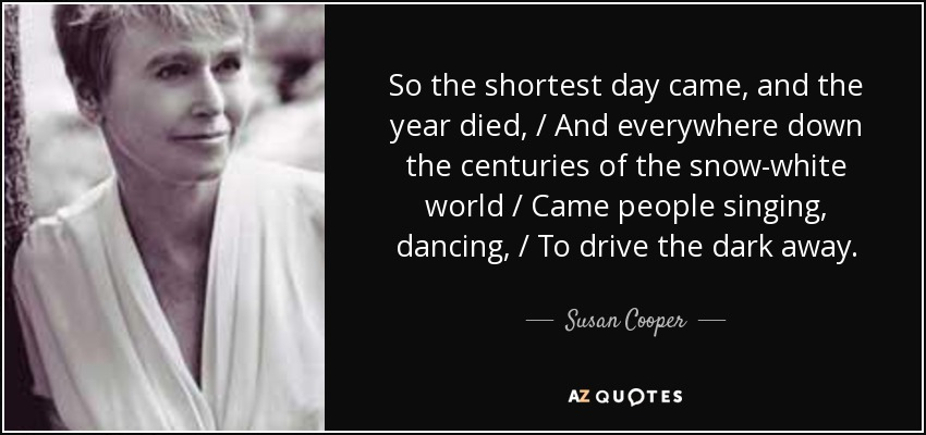 So the shortest day came, and the year died, / And everywhere down the centuries of the snow-white world / Came people singing, dancing, / To drive the dark away ... - Susan Cooper