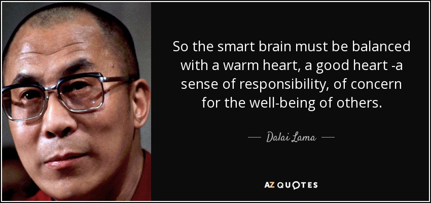 So the smart brain must be balanced with a warm heart, a good heart -a sense of responsibility, of concern for the well-being of others. - Dalai Lama