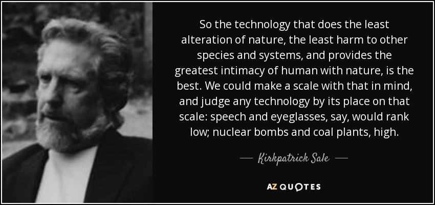 So the technology that does the least alteration of nature, the least harm to other species and systems, and provides the greatest intimacy of human with nature, is the best. We could make a scale with that in mind, and judge any technology by its place on that scale: speech and eyeglasses, say, would rank low; nuclear bombs and coal plants, high. - Kirkpatrick Sale