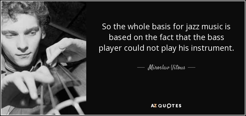 So the whole basis for jazz music is based on the fact that the bass player could not play his instrument. - Miroslav Vitous