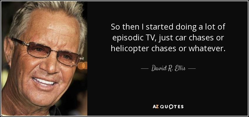 So then I started doing a lot of episodic TV, just car chases or helicopter chases or whatever. - David R. Ellis