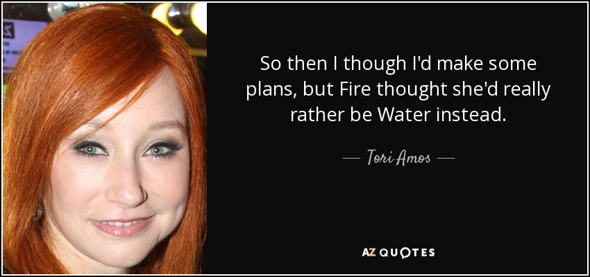So then I though I'd make some plans, but Fire thought she'd really rather be Water instead. - Tori Amos
