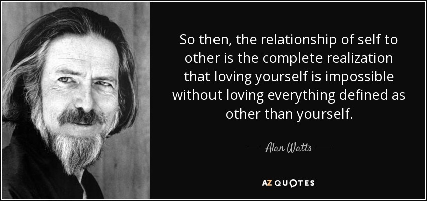So then, the relationship of self to other is the complete realization that loving yourself is impossible without loving everything defined as other than yourself. - Alan Watts