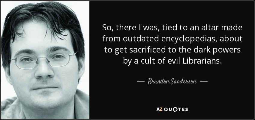 So, there I was, tied to an altar made from outdated encyclopedias, about to get sacrificed to the dark powers by a cult of evil Librarians. - Brandon Sanderson