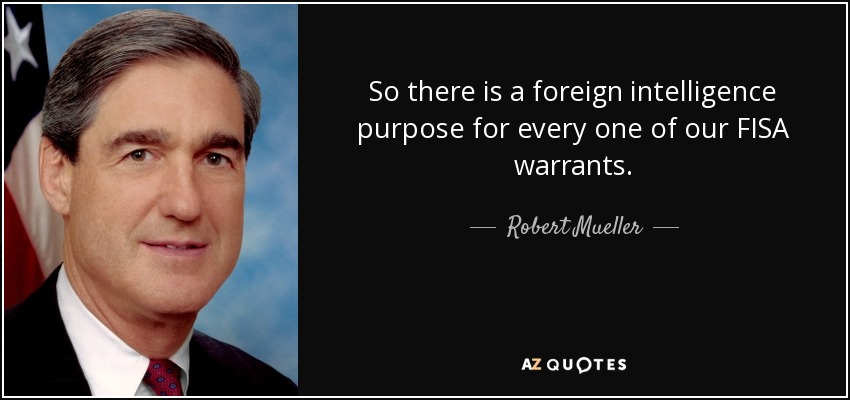 So there is a foreign intelligence purpose for every one of our FISA warrants. - Robert Mueller