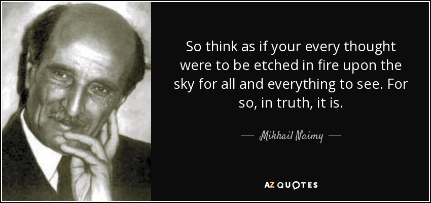 So think as if your every thought were to be etched in fire upon the sky for all and everything to see. For so, in truth, it is. - Mikhail Naimy