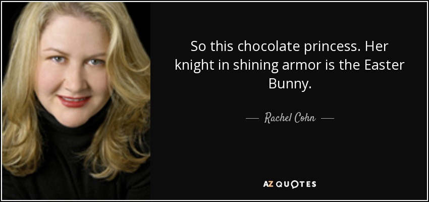 So this chocolate princess. Her knight in shining armor is the Easter Bunny. - Rachel Cohn