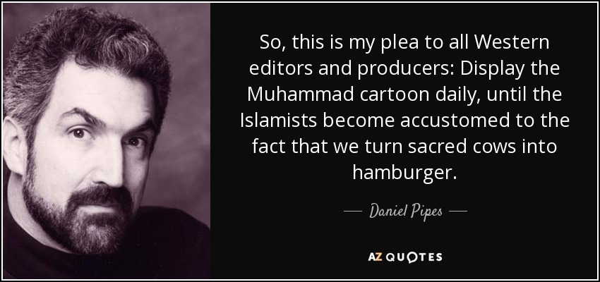 So, this is my plea to all Western editors and producers: Display the Muhammad cartoon daily, until the Islamists become accustomed to the fact that we turn sacred cows into hamburger. - Daniel Pipes