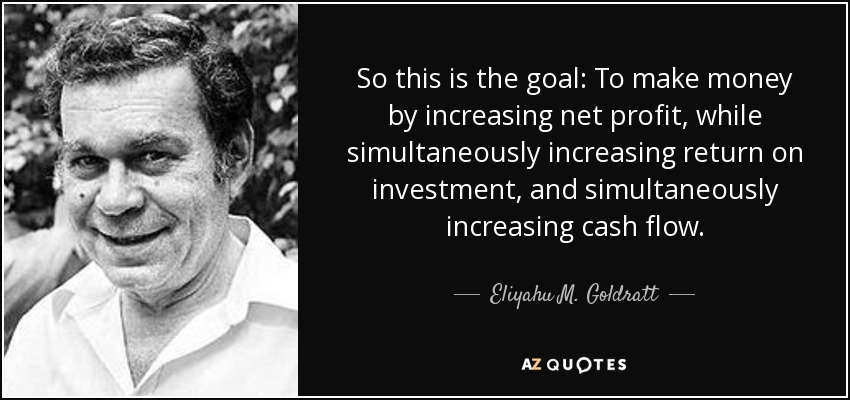 So this is the goal: To make money by increasing net profit, while simultaneously increasing return on investment, and simultaneously increasing cash flow. - Eliyahu M. Goldratt