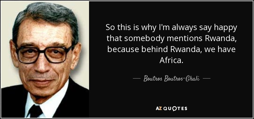So this is why I'm always say happy that somebody mentions Rwanda, because behind Rwanda, we have Africa. - Boutros Boutros-Ghali