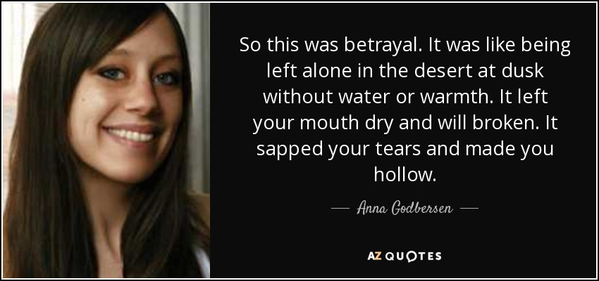 So this was betrayal. It was like being left alone in the desert at dusk without water or warmth. It left your mouth dry and will broken. It sapped your tears and made you hollow. - Anna Godbersen