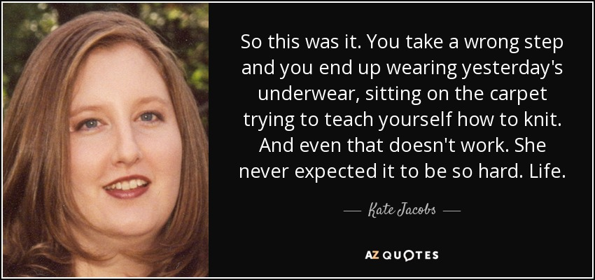 So this was it. You take a wrong step and you end up wearing yesterday's underwear, sitting on the carpet trying to teach yourself how to knit. And even that doesn't work. She never expected it to be so hard. Life. - Kate Jacobs