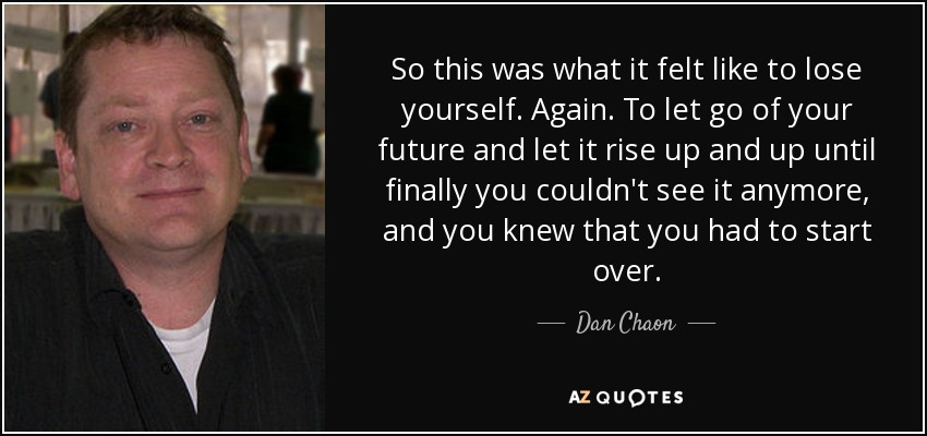 So this was what it felt like to lose yourself. Again. To let go of your future and let it rise up and up until finally you couldn't see it anymore, and you knew that you had to start over. - Dan Chaon