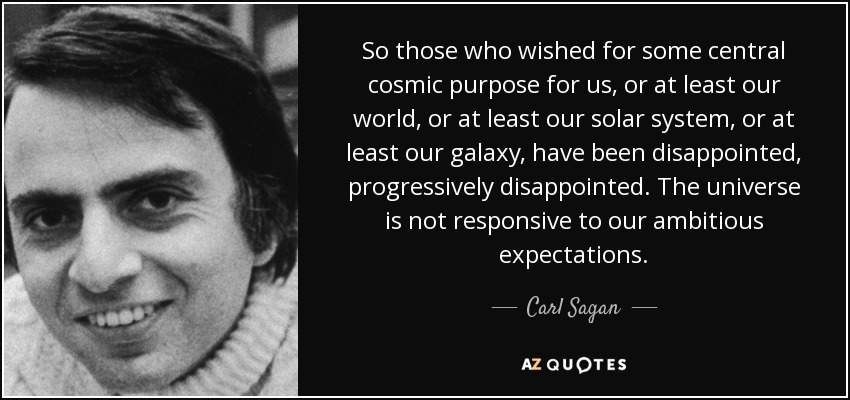 So those who wished for some central cosmic purpose for us, or at least our world, or at least our solar system, or at least our galaxy, have been disappointed, progressively disappointed. The universe is not responsive to our ambitious expectations. - Carl Sagan