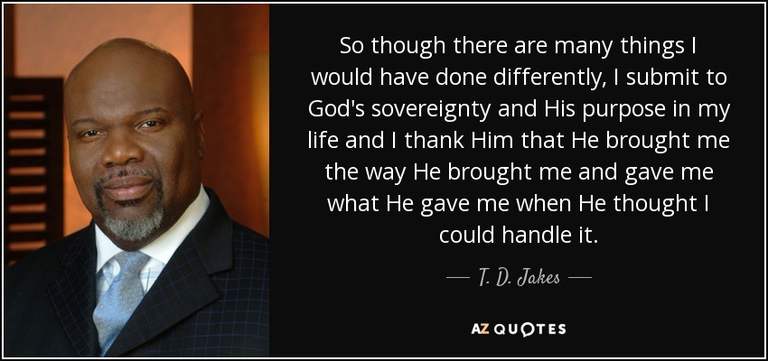 So though there are many things I would have done differently, I submit to God's sovereignty and His purpose in my life and I thank Him that He brought me the way He brought me and gave me what He gave me when He thought I could handle it. - T. D. Jakes