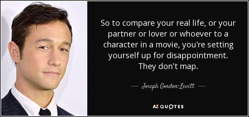 So to compare your real life, or your partner or lover or whoever to a character in a movie, you're setting yourself up for disappointment. They don't map. - Joseph Gordon-Levitt