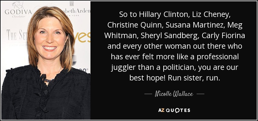 So to Hillary Clinton, Liz Cheney, Christine Quinn, Susana Martinez, Meg Whitman, Sheryl Sandberg, Carly Fiorina and every other woman out there who has ever felt more like a professional juggler than a politician, you are our best hope! Run sister, run. - Nicolle Wallace