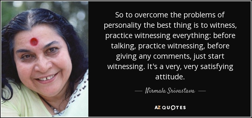 So to overcome the problems of personality the best thing is to witness, practice witnessing everything: before talking, practice witnessing, before giving any comments, just start witnessing. It's a very, very satisfying attitude. - Nirmala Srivastava