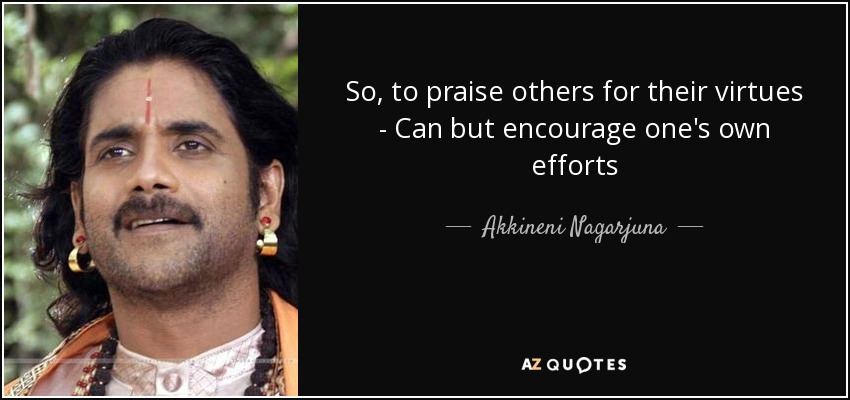 So, to praise others for their virtues - Can but encourage one's own efforts - Akkineni Nagarjuna