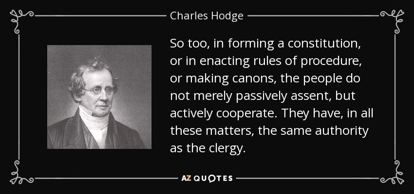 So too, in forming a constitution, or in enacting rules of procedure, or making canons, the people do not merely passively assent, but actively cooperate. They have, in all these matters, the same authority as the clergy. - Charles Hodge