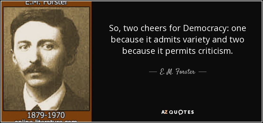 So, two cheers for Democracy: one because it admits variety and two because it permits criticism. - E. M. Forster