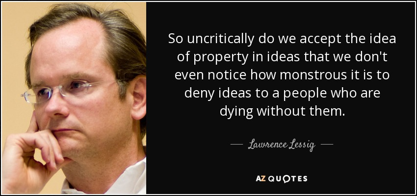 So uncritically do we accept the idea of property in ideas that we don't even notice how monstrous it is to deny ideas to a people who are dying without them. - Lawrence Lessig