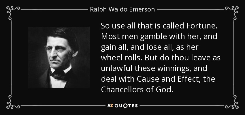 So use all that is called Fortune. Most men gamble with her, and gain all, and lose all, as her wheel rolls. But do thou leave as unlawful these winnings, and deal with Cause and Effect, the Chancellors of God. - Ralph Waldo Emerson